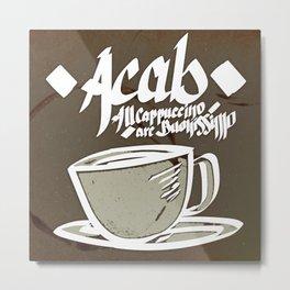 ACAB! AllCappuccinoAreBuonissimo!  Metal Print