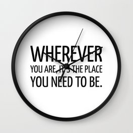 Wherever you are, it's the place you need to be. - Zen Quote Wall Clock