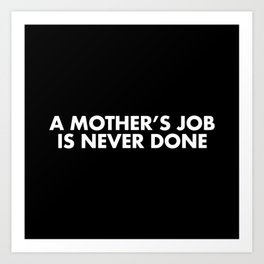 A MOTHER'S JOB IS NEVER DONE White Typography Art Print