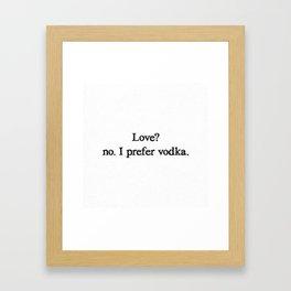Love? no. I prefer vodka. Framed Art Print