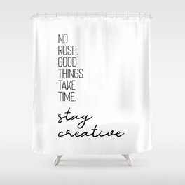 NO RUSH. GOOD THINGS TAKE TIME. STAY CREATIVE. Shower Curtain