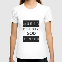 MUSIC IS THE ONLY GOD I NEED T-shirt