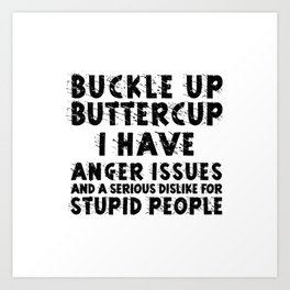 BUCKLE UP BUTTERCUP I HAVE ANGER ISSUES AND SERIOUS DISLIKE FOR STUPID PEOPLE Art Print