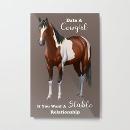Date a Cowgirl Stable Relationship Bay Paint Horse Metal Print