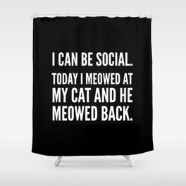 I Can Be Social Today I Meowed At My Cat And He Meowed Back (Black & White) Shower Curtain