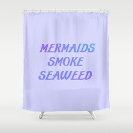 Mermaids smoke seaweed funny quote Shower Curtain