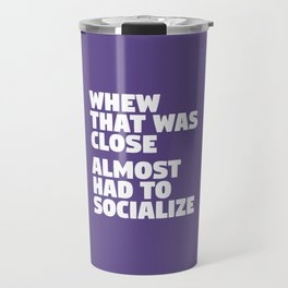 Whew That Was Close Almost Had To Socialize (Ultra Violet) Travel Mug