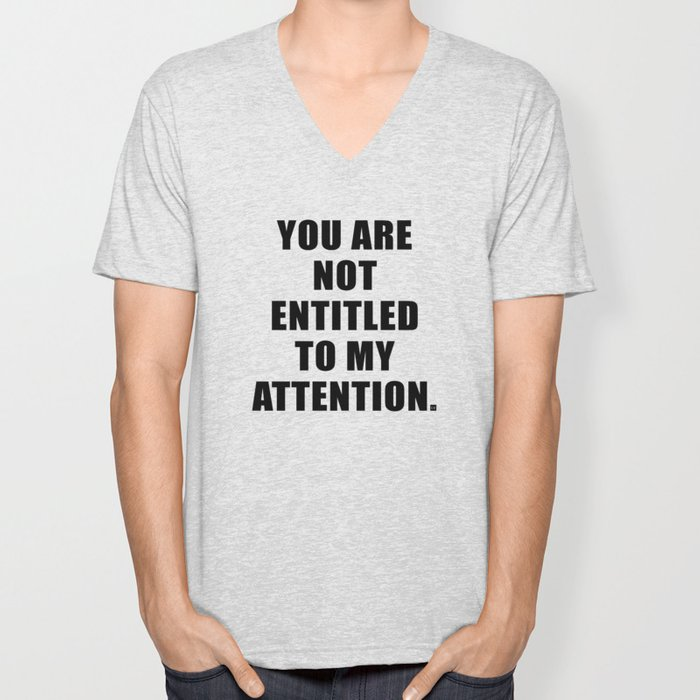 YOU ARE NOT ENTITLED TO MY ATTENTION. Unisex V-Neck