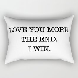 Love you more. The end. I win. Rectangular Pillow
