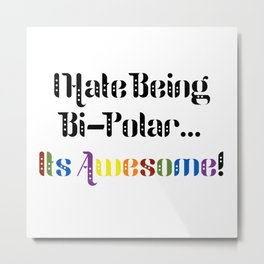 I Hate Being Bi-Polar...It's Awesome! Metal Print
