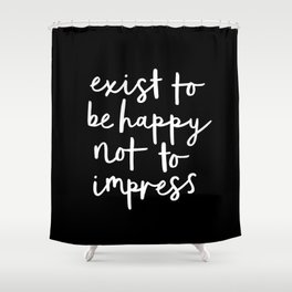 Exist to Be Happy Not to Impress black-white typography poster design bedroom wall home decor Shower Curtain