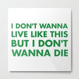 I don't wanna live like this Metal Print