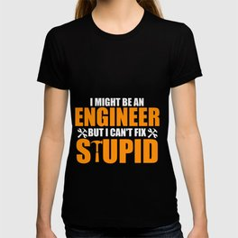 I Might Be An Engineer But I Can't fix Stupid T-shirt