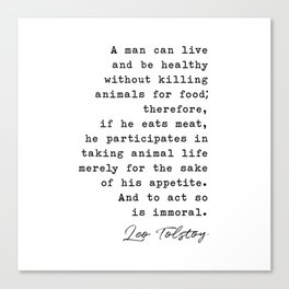 A man can live and be healthy without killing animals for food - Leo Tolstoy Canvas Print