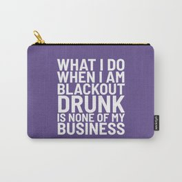 What I Do When I am Blackout Drunk is None of My Business (Ultra Violet) Carry-All Pouch