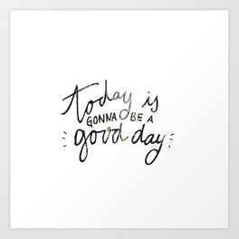 today is gonna be a good day Art Print