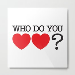 Who Do You Love? Metal Print