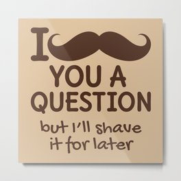 I MUSTACHE YOU A QUESTION BUT I'LL SHAVE IT FOR LATER (Brown) Metal Print