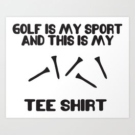 Golf Is My Sport And This Is My Tee Shirt Art Print