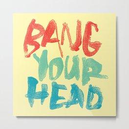 BANG YOUR HEAD Metal Print