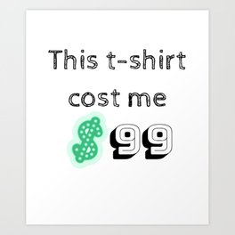 This t-shirt cost me $99 Dollars for bragging Art Print