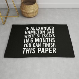 If alexander hamilton can write 51 essays in 6 months you can finish this paper Rug