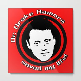 Friends: Dr. Drake Ramorè saved my life! Metal Print