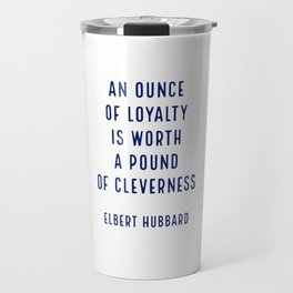 An ounce of loyalty is worth a pound of cleverness.. - Elbert Hubbard Travel Mug