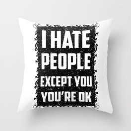 I hate people except you, you're ok Throw Pillow