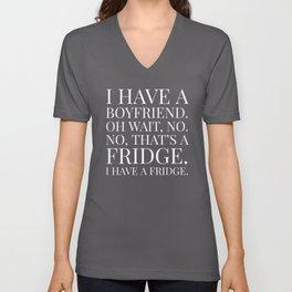 I HAVE A BOYFRIEND. OH WAIT, NO. NO, THAT'S A FRIDGE. I HAVE A FRIDGE. (Black & White) Unisex V-Neck