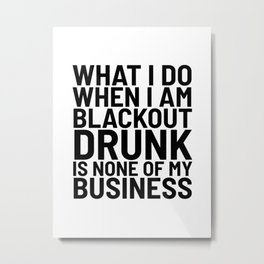 What I Do When I am Blackout Drunk is None of My Business Metal Print