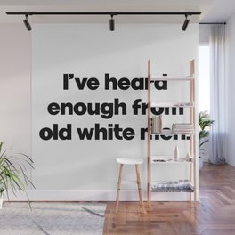 I've Heard Enough From Old White Men. Anti Donald Trump. Impeachment Wall Mural