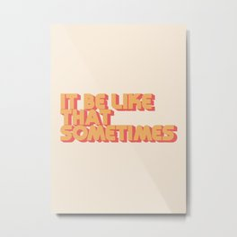 """It be like that sometimes"" Metal Print"