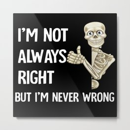 Skeleton I'm Not Always Right But I'm Never Wrong Metal Print