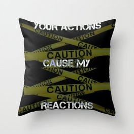 Your Actions Cause My Reaction Throw Pillow
