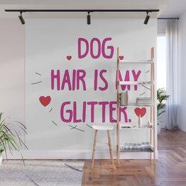Dog hair is my glitter Wall Mural