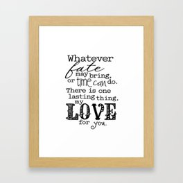Whatever Fate May Bring, Or Time Can Do. There Is One Lasting Thing, My Love For You.  Framed Art Print
