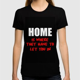 home is where they have to let you in funny saying T-shirt