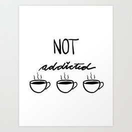 Not Addicted to Coffee Art Print