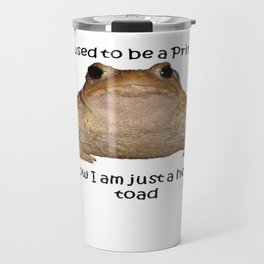 I Used To Be A Prince - Now I Am Just A Horny Toad Travel Mug