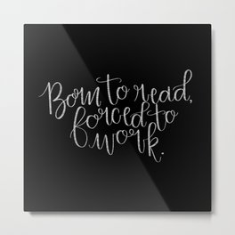 Born to Read, Forced to Work Metal Print