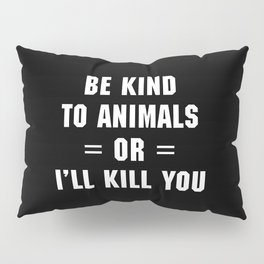 Be Kind To Animals Funny Quote Pillow Sham
