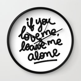 if you love me, leave me alone IV Wall Clock