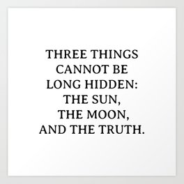 Buddha quotes - Three things cannot be long hidden - the sun, the moon, and the truth Art Print