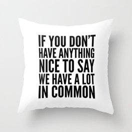 If You Don't Have Anything Nice To Say We Have A Lot In Common Throw Pillow