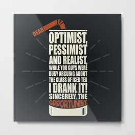 Dear optimist, pessimist and realist, the opportunist already drank the iced tea Metal Print