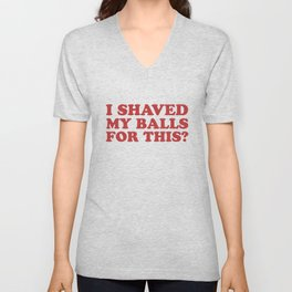 I Shaved My Balls For This, Funny Humor Offensive Quote Unisex V-Neck
