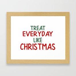 Treat everyday like Christmas! Framed Art Print