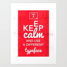 Keep Calm and Use A Different Typeface Art Print