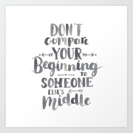 Don't Compare Your Beginning To Someone Else's Middle Art Print
